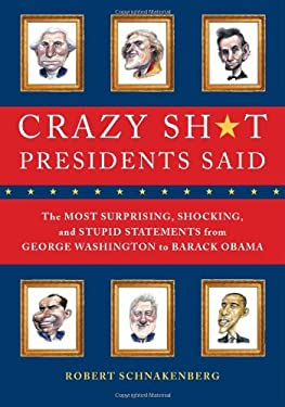 Crazy Sh*t Presidents Said: The Most Surprising, Shocking, and Stupid Statements Ever Made by U.S. Presidents, from George Washington to Barack Ob 9780762444533