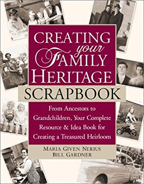 Creating Your Family Heritage Scrapbook: From Ancestors to Grandchildren, Your Complete Resource & Idea Book for Creating a Treasured Heirloom 9780761530145