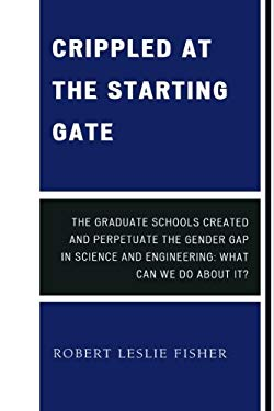 Crippled at the Starting Gate: The Graduate Schools Created and Perpetuate the Gender Gap in Science and Engineering 9780761849117