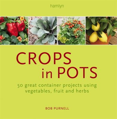 Crops in Pots: How to Plan, Plant, and Grow Vegetables, Fruits, and Herbs in Easy-Care Containers 9780762108428