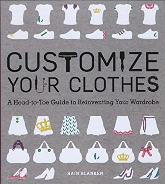 Customize Your Clothes: A Head-To-Toe Guide to Reinventing Your Wardrobe 9780762443475