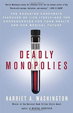 Deadly Monopolies: The Shocking Corporate Takeover of Life Itself--And the Consequences for Your Health and Our Medical Future 9780767931236