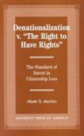 Denationalization vs. 'The Right to Have Rights': The Standard of Intent in Citizenship Loss