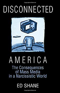 Disconnected America: The Consequences of Mass Media in a Narcissistic World 9780765605269