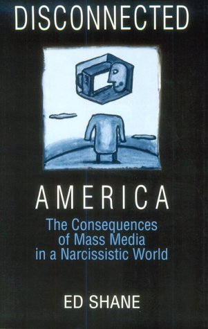Disconnected America: The Consequences of Mass Media in a Narcissistic World 9780765605276
