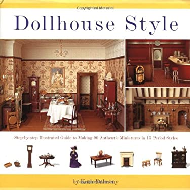 Dollhouse Style: Step-By-Step Illustrated Guide to Making 90 Authentic Miniatures in 15 Period Styles 9780762413256