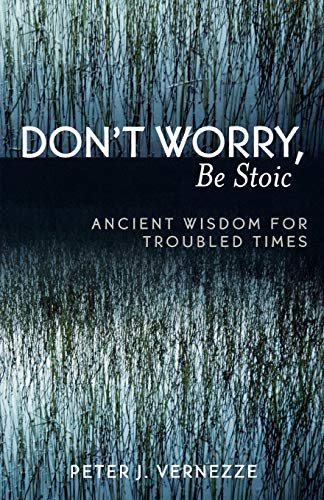 Don't Worry, Be Stoic: Ancient Wisdom for Troubled Times 9780761830146