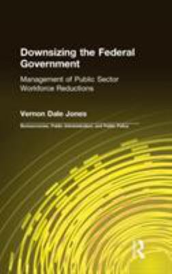 Downsizing the Federal Government: The Management of Public Sector Workforce Reductions 9780765601186