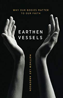 Earthen Vessels: Why Our Bodies Matter to Our Faith 9780764208560