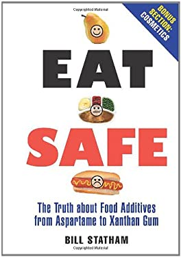 Eat Safe: The Truth about Food Additives from Aspartame to Xanthan Gum 9780762435258