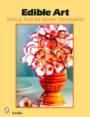 Edible Art: Tricks & Tools for Master Centerpieces from Carved Vegetables 9780764325137