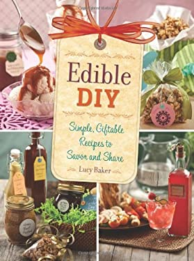Edible DIY: Simple, Giftable Recipes to Savor and Share 9780762444885