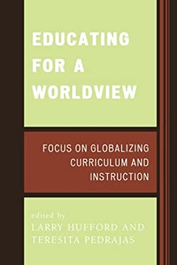 Educating for a Worldview: Focus on Globalizing Curriculum and Instruction 9780761835837