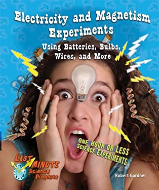 Electricity and Magnetism Experiments Using Batteries, Bulbs, Wires, and More: One Hour or Less Science Experiments