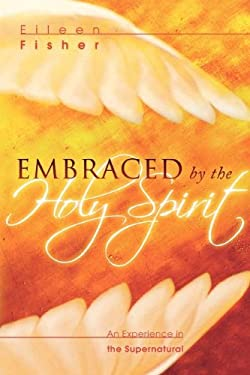 Embraced by the Holy Spirit: An Experience in the Supernatural 9780768423426