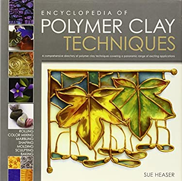 Encyclopedia of Polymer Clay Techniques: A Comprehensive Directory of Polymer Clay Techniques Covering a Panoramic Range of Exciting Applications 9780762430871
