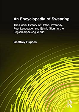 Encyclopedia of Swearing: The Social History of Oaths, Profanity, Foul Language, and Ethnic Slurs in the English-Speaking World 9780765612311
