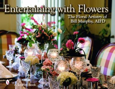 Entertaining with Flowers: The Floral Artistry of Bill Murphy 9780764325564
