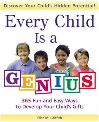 Every Child Is a Genius: 365 Fun and Easy Ways to Develop Your Child's Gifts 9780761512776