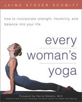 Every Woman's Yoga: How to Incorporate Strength, Flexibility, and Balance Into Your Life 2894014