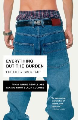 Everything But the Burden: What White People Are Taking from Black Culture 9780767914970