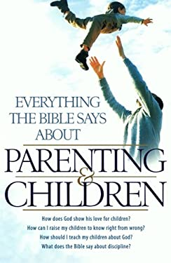 Everything the Bible Says about Parenting and Children: How Does God Show His Love for Children? How Can I Raise My Children to Know Right from Wrong? 9780764209895