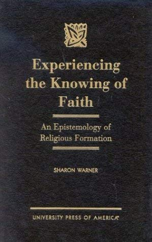 Experiencing the Knowing of Faith: An Epistemology of Religious Formation 9780761817307