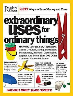Extraordinary Uses for Ordinary Things: Featuring Vinegar, Baking Soda, Salt, Toothpaste, String, Plastic Cups, Mayonnaise, Nail Polish, Tape, and Mor 9780762106493