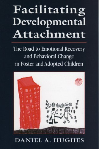 Facilitating Developmental Attachment: The Road to Emotional Recovery and Behavioral Change in Foster and Adopted Children 9780765702708