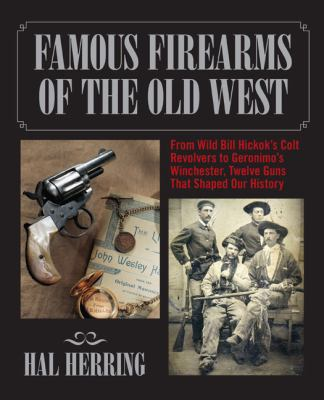 Famous Firearms of the Old West: From Wild Bill Hickok's Colt Revolvers to Geronimo's Winchester, Twelve Guns That Shaped Our History 9780762745081