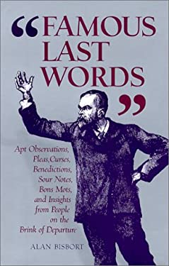Famous Last Words: Apt Observations, Pleas, Curses, Benedictions, Sour Notes, Bon Mots, and Insights from People on the Brink of Departur 9780764917387