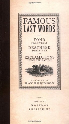 Famous Last Words, Fond Farewells, Deathbed Diatribes, and Exclamations Upon Expiration 9780761126096