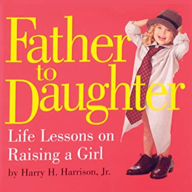 Father to Daughter: Life Lessons on Raising a Girl 9780761129776