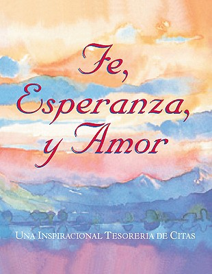 Fe, Esperanza, y Amor: Una Inspiracional Tesoreria de Citas 9780762400416