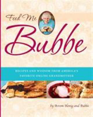 Feed Me Bubbe: Recipes and Wisdom from America's Favorite Online Grandmother 9780762441884