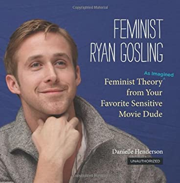 Feminist Ryan Gosling: Feminist Theory (as Imagined) from Your Favorite Sensitive Movie Dude 9780762447367