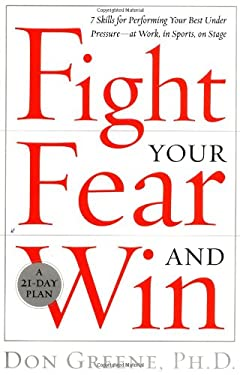 Fight Your Fear and Win: Seven Skills for Performing Your Best Under Pressure--At Work, in Sports, on Stage 9780767906258