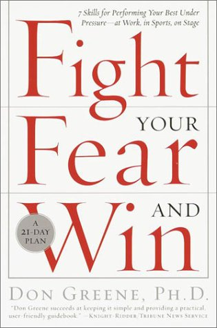 Fight Your Fear and Win: Seven Skills for Performing Your Best Under Pressure--At Work, in Sports, on Stage 9780767906265