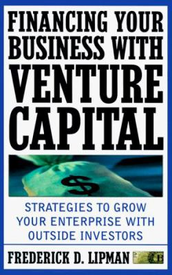 Financing Your Business with Venture Capital: Strategies to Grow Your Enterprise with Outside Investors 9780761514602