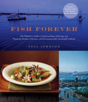 Fish Forever: The Definitive Guide to Understanding, Selecting, and Preparing Healthy, Delicious, and Environmentally Sustainable Se 9780764587795