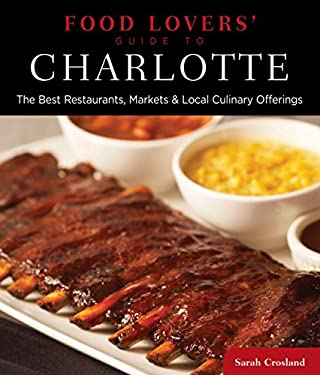 Food Lovers' Guide to Charlotte: The Best Restaurants, Markets & Local Culinary Offerings 9780762781102