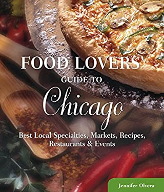 Food Lovers' Guide to Chicago: Best Local Specialties, Markets, Recipes, Restaurants, & Events