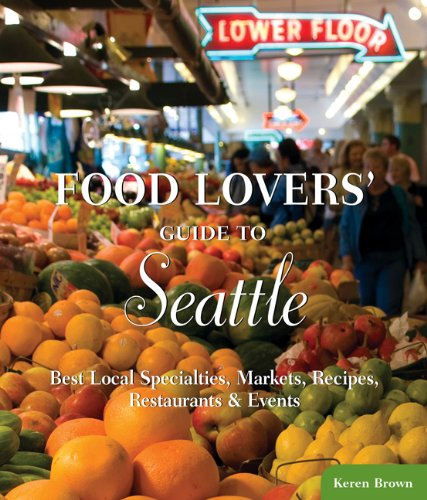 Food Lovers' Guide to Seattle: Best Local Specialties, Markets, Recipes, Restaurants & Events 9780762770175
