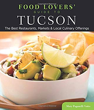 Food Lovers' Guide to Tucson: The Best Restaurants, Markets & Local Culinary Offerings 9780762781218