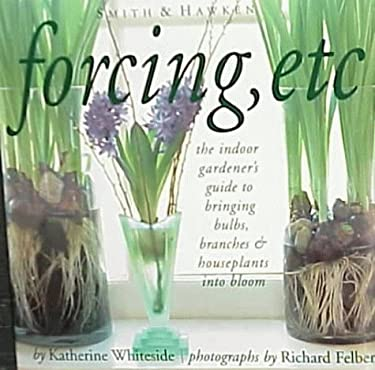 Forcing, Etc: The Indoor Gardener's Guide to Bringing Bulbs, Branches & Houseplants Into Bloom 9780761115120