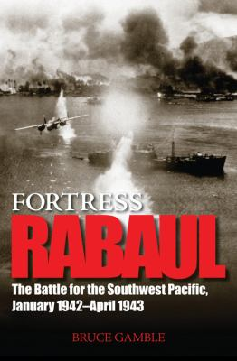 Fortress Rabaul: The Battle for the Southwest Pacific, January 1942-April 1943 9780760323502