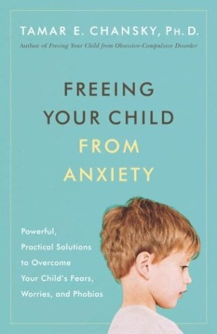 Freeing Your Child from Anxiety: Powerful, Practical Solutions to Overcome Your Child's Fears, Worries, and Phobias 9780767914925