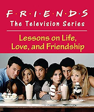 Friends: The Television Series: Lessons on Life, Love, and Friendship 9780762446148