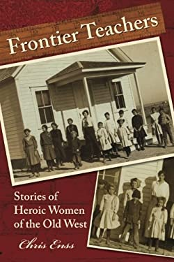 Frontier Teachers: Stories of Heroic Women of the Old West 9780762748198