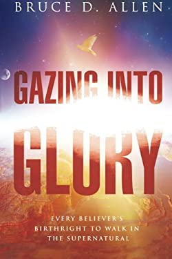 Gazing Into Glory: Every Believer's Birth Right to Walk in the Supernatural 9780768437362